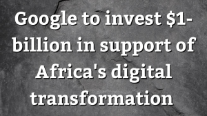 Google To Invest $1-billion In Support of Africa's digital transformation